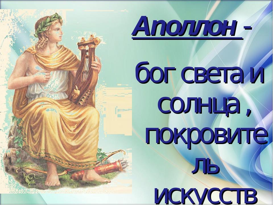 Аполлон - бог света и солнца , покровитель искусств