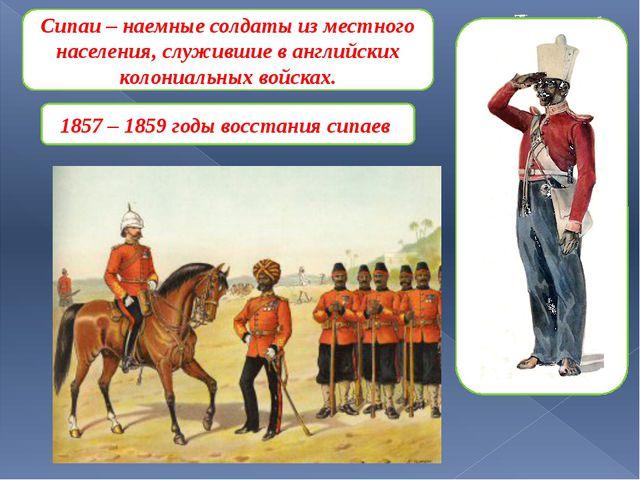 Сипаи – наемные солдаты из местного населения, служившие в английских колони...