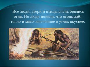Все люди, звери и птицы очень боялись огня. Но люди поняли, что огонь даёт т