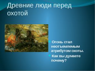 Древние люди перед охотой Огонь стал неотъемлемым атрибутом охоты. Как вы дум