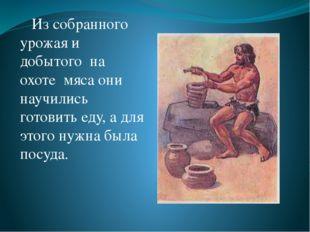 Из собранного урожая и добытого на охоте мяса они научились готовить еду, а