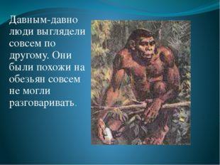 Давным-давно люди выглядели совсем по другому. Они были похожи на обезьян сов