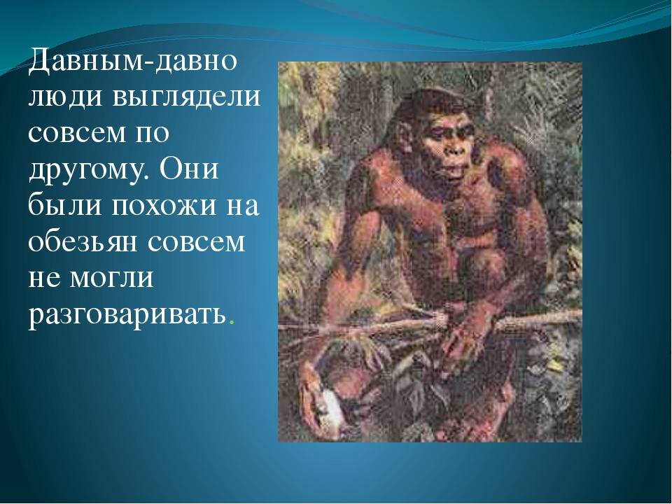 Давным-давно люди выглядели совсем по другому. Они были похожи на обезьян сов...