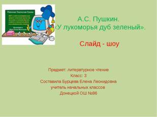 А.С. Пушкин. «У лукоморья дуб зеленый». Слайд - шоу Предмет: литературное чте