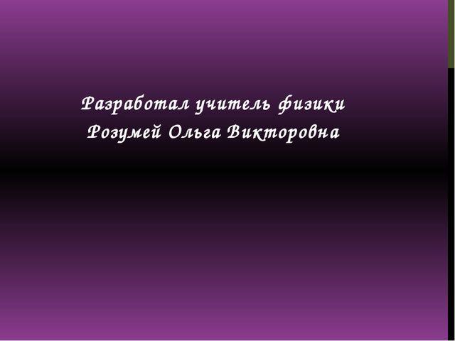 Разработал учитель физики Розумей Ольга Викторовна