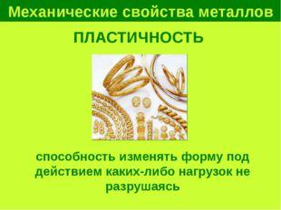 Механические свойства металлов ПЛАСТИЧНОСТЬ способность изменять форму под де