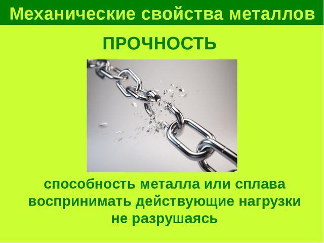 Механические свойства металлов ПРОЧНОСТЬ способность металла или сплава воспр...