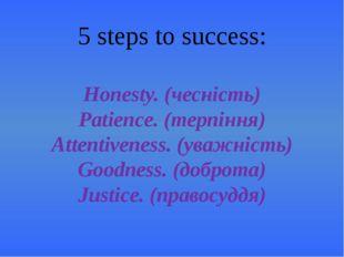 5 steps to success: Honesty. (чесність) Patience. (терпіння) Attentiveness. (