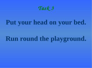 Task 3 Put your head on your bed. Run round the playground.