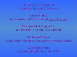 The capital of England is a) Londonb) Paris c) Moscow. London stands a) the