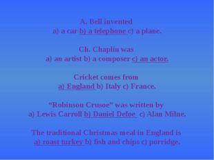 A. Bell invented a) a carb) a telephonec) a plane. Ch. Chaplin was a) an ar