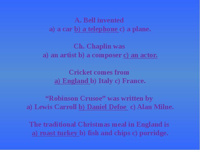 A. Bell invented a) a carb) a telephonec) a plane. Ch. Chaplin was a) an ar...