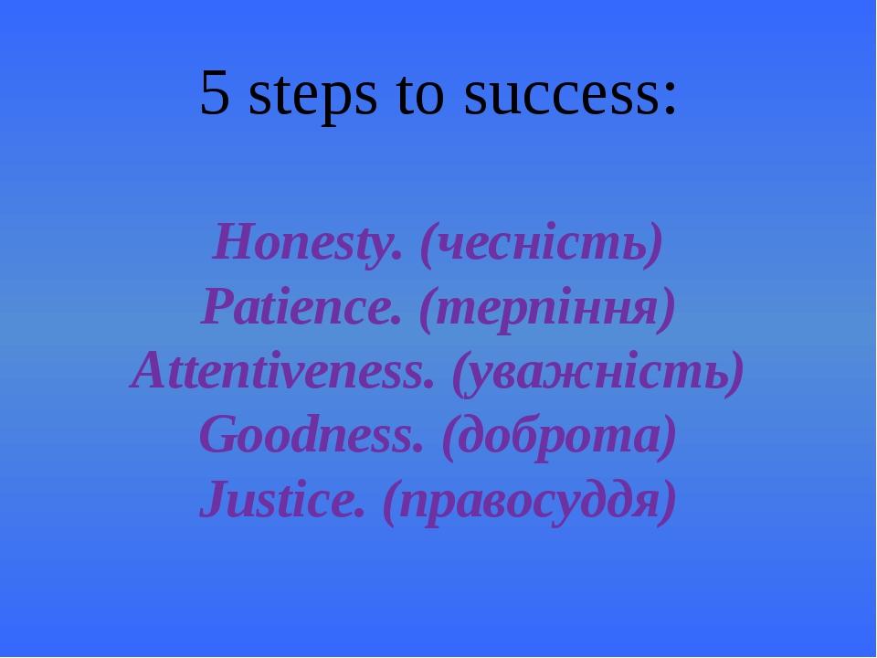 5 steps to success: Honesty. (чесність) Patience. (терпіння) Attentiveness. (...