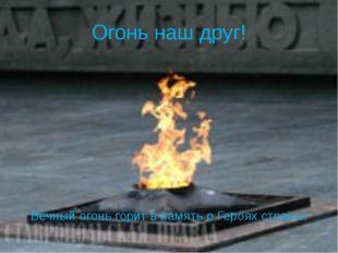 Огонь наш друг! Вечный огонь горит в память о Героях страны!