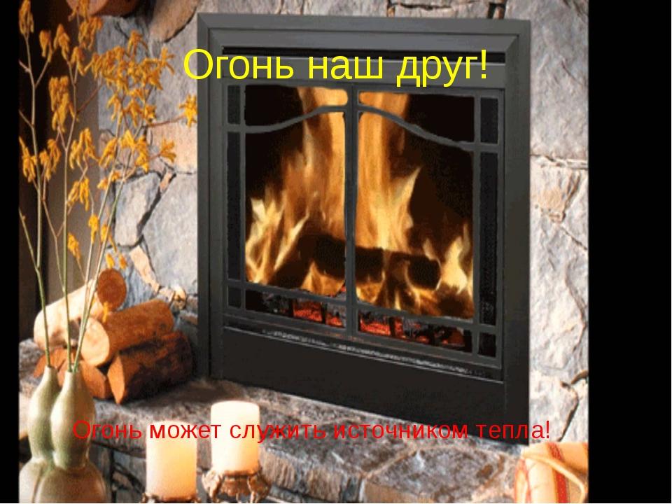 Огонь наш друг! Огонь может служить источником тепла!