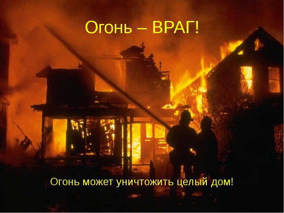 Огонь – ВРАГ! Огонь может уничтожить целый дом!