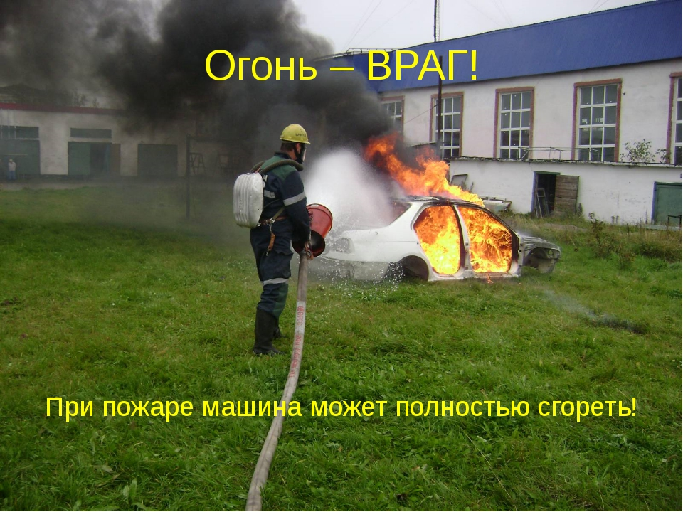 Огонь – ВРАГ! При пожаре машина может полностью сгореть!