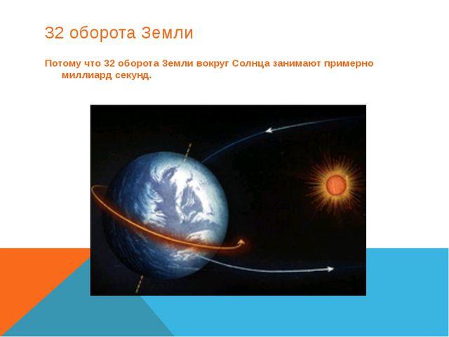 32 оборота Земли Потому что 32 оборота Земли вокруг Солнца занимают примерно...