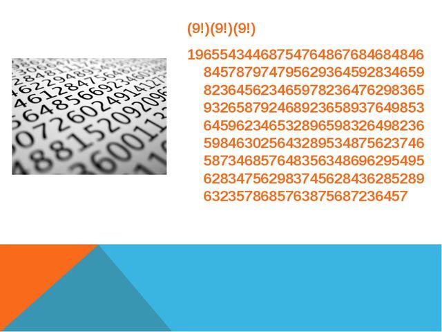 (9!)(9!)(9!) 196554344687547648676846848468457879747956293645928346598236456...