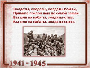 Солдаты, солдаты, солдаты войны, Примите поклон наш до самой земли. Вы шли на