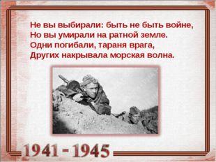 Не вы выбирали: быть не быть войне, Но вы умирали на ратной земле. Одни погиб