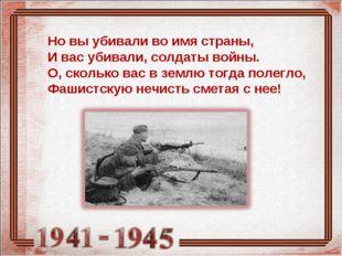 Но вы убивали во имя страны, И вас убивали, солдаты войны. О, сколько вас в з