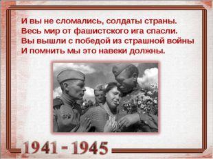 И вы не сломались, солдаты страны. Весь мир от фашистского ига спасли. Вы выш