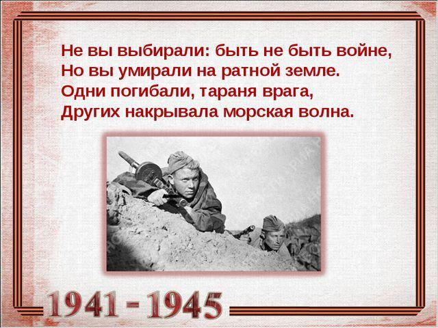 Не вы выбирали: быть не быть войне, Но вы умирали на ратной земле. Одни погиб...