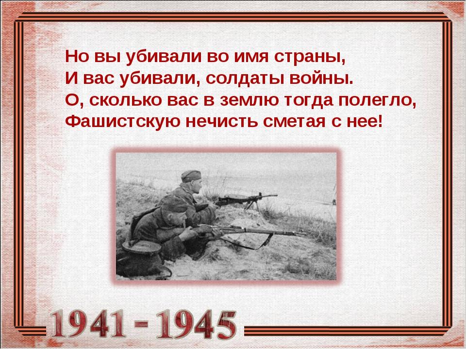 Но вы убивали во имя страны, И вас убивали, солдаты войны. О, сколько вас в з...