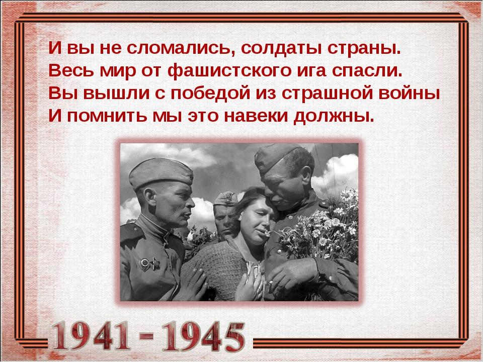 И вы не сломались, солдаты страны. Весь мир от фашистского ига спасли. Вы выш...