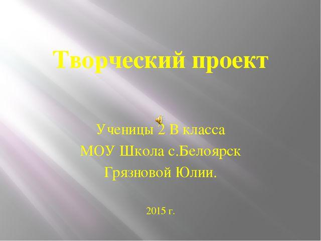 Творческий проект Ученицы 2 В класса МОУ Школа с.Белоярск Грязновой Юлии. 201...