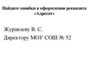 Найдите ошибки в оформлении реквизита «Адресат» Журавлеву В. С. Директору МОУ