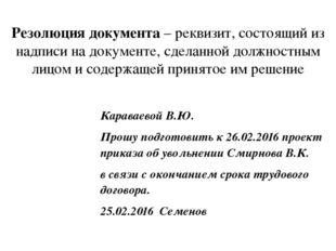 Резолюция документа– реквизит, состоящий из надписи на документе, сделанной
