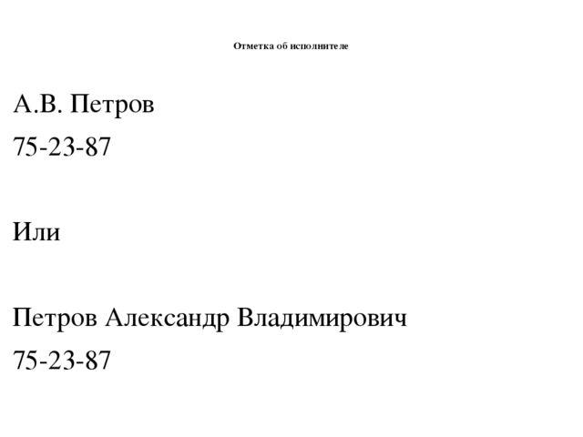Отметка об исполнителе А.В. Петров 75-23-87 Или Петров Александр Владимирови...