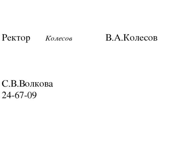 Ректор  Колесов В.А.Колесов С.В.Волкова 24-67-09