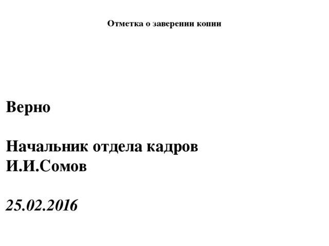 Отметка о заверении копии Верно Начальник отдела кадров И.И....