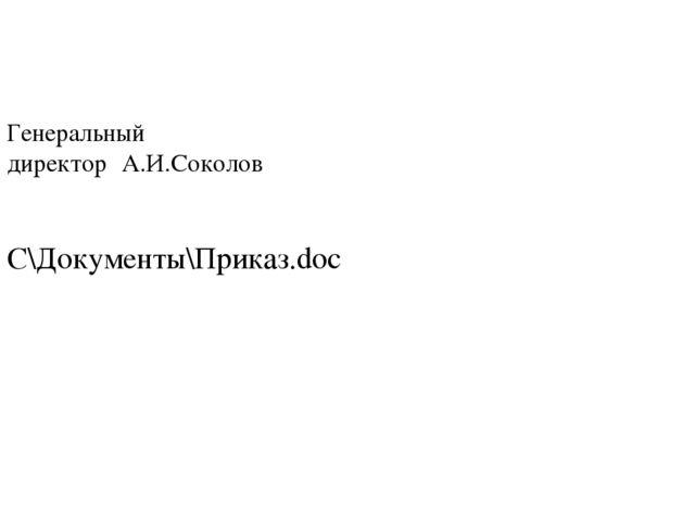 Генеральный директор А.И.Соколов C\Документы\Приказ.doc