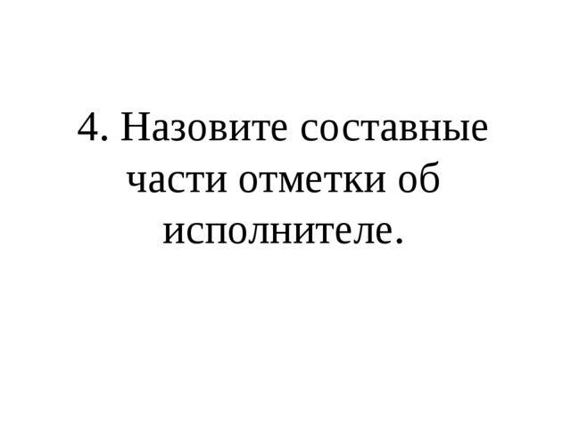 4. Назовите составные части отметки об исполнителе.