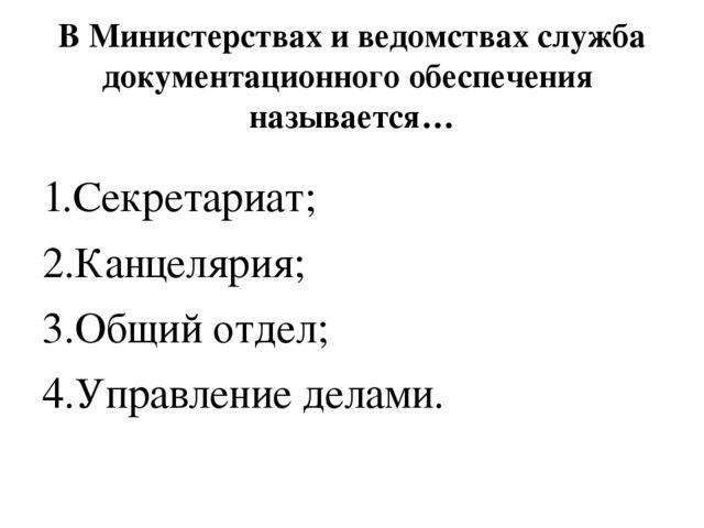 В Министерствах и ведомствах служба документационного обеспечения называется…...