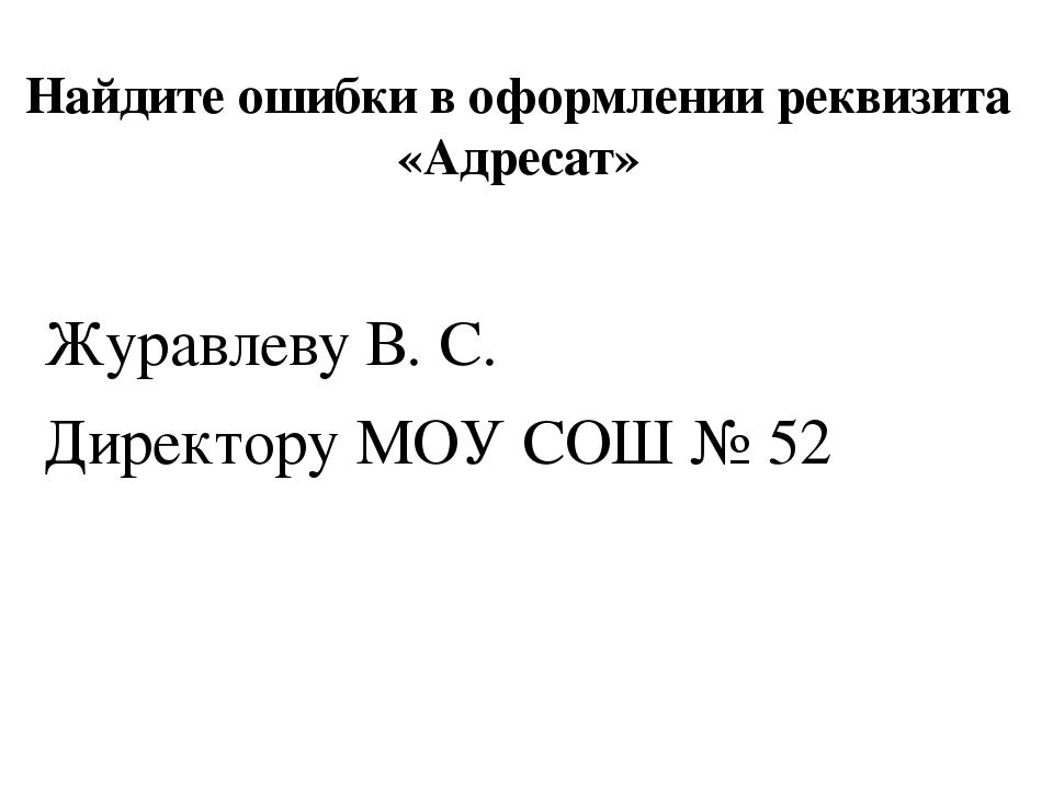 Найдите ошибки в оформлении реквизита «Адресат» Журавлеву В. С. Директору МОУ...