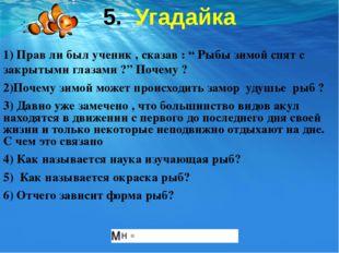 """5. Угадайка 1) Прав ли был ученик , сказав : """" Рыбы зимой спят с закрытыми гл"""
