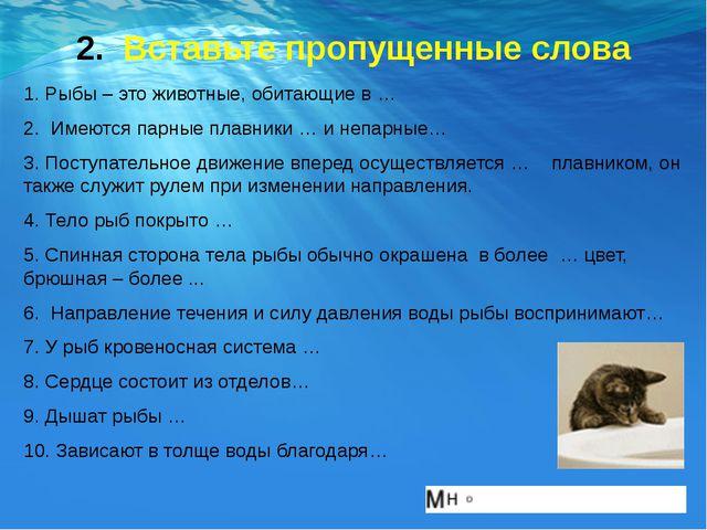 2. Вставьте пропущенные слова 1. Рыбы – это животные, обитающие в … 2. Имеютс...
