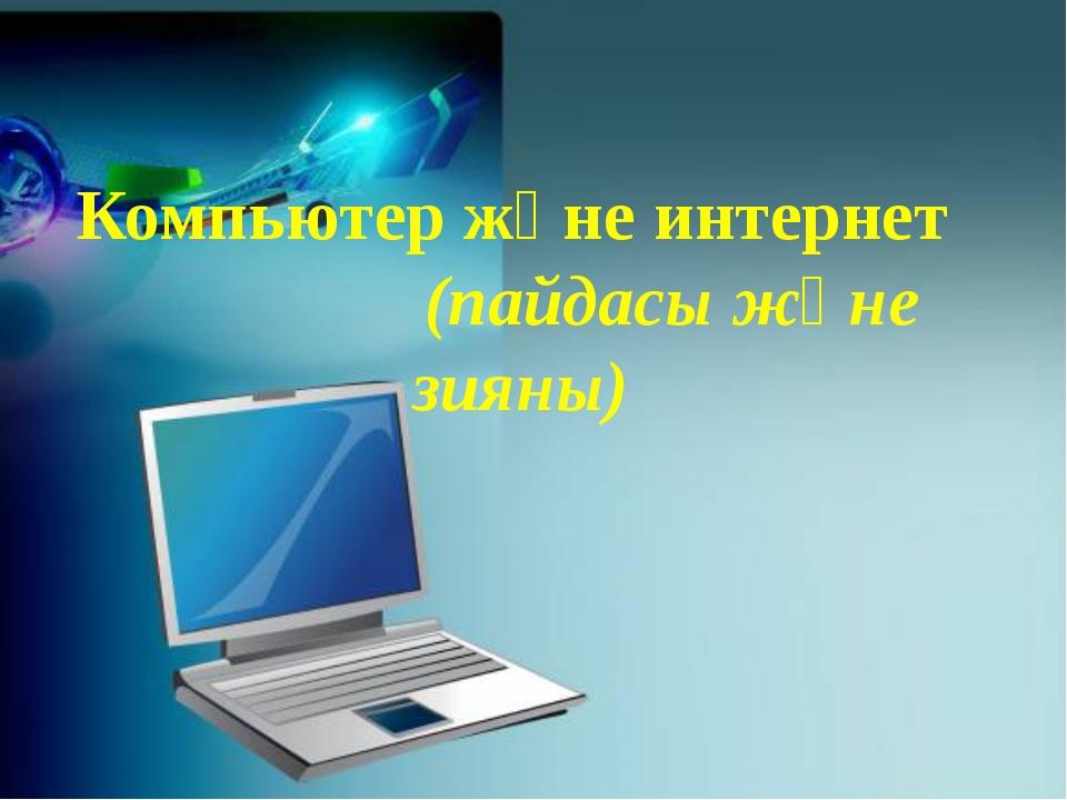 Компьютер және интернет (пайдасы және зияны)