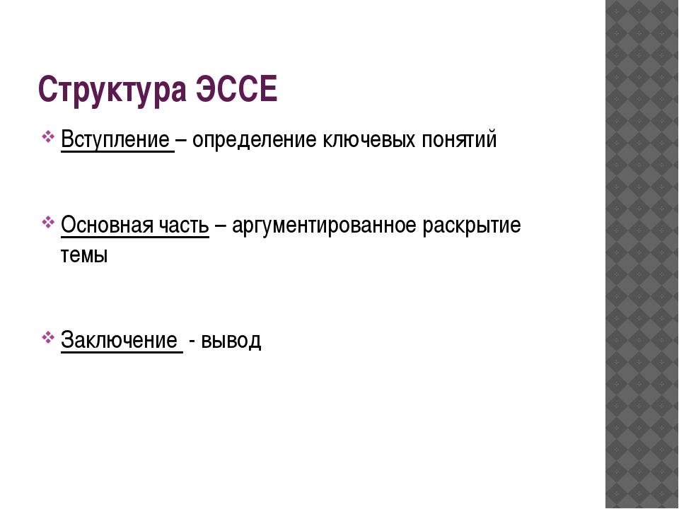 Структура ЭССЕ Вступление – определение ключевых понятий Основная часть – арг...
