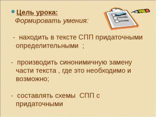 Цель урока: Формировать умения: - находить в тексте СПП придаточными определи