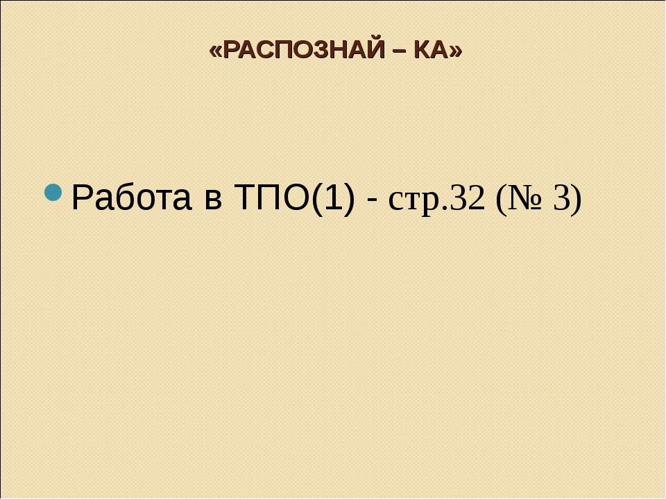 «РАСПОЗНАЙ – КА» Работа в ТПО(1) - стр.32 (№ 3)