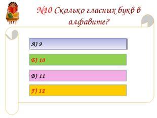 №10 Сколько гласных букв в алфавите? А) 9 Б) 10 В) 11 Г) 12