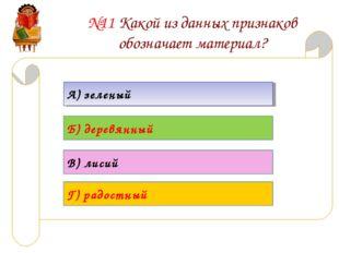 №11 Какой из данных признаков обозначает материал? А) зеленый Б) деревянный В