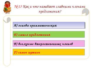 № 13 Как и что называют главными членами предложения? А) основа грамматическа