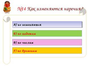 №14 Как изменяются наречия? А) не изменяются Б) по падежам В) по числам Г) по